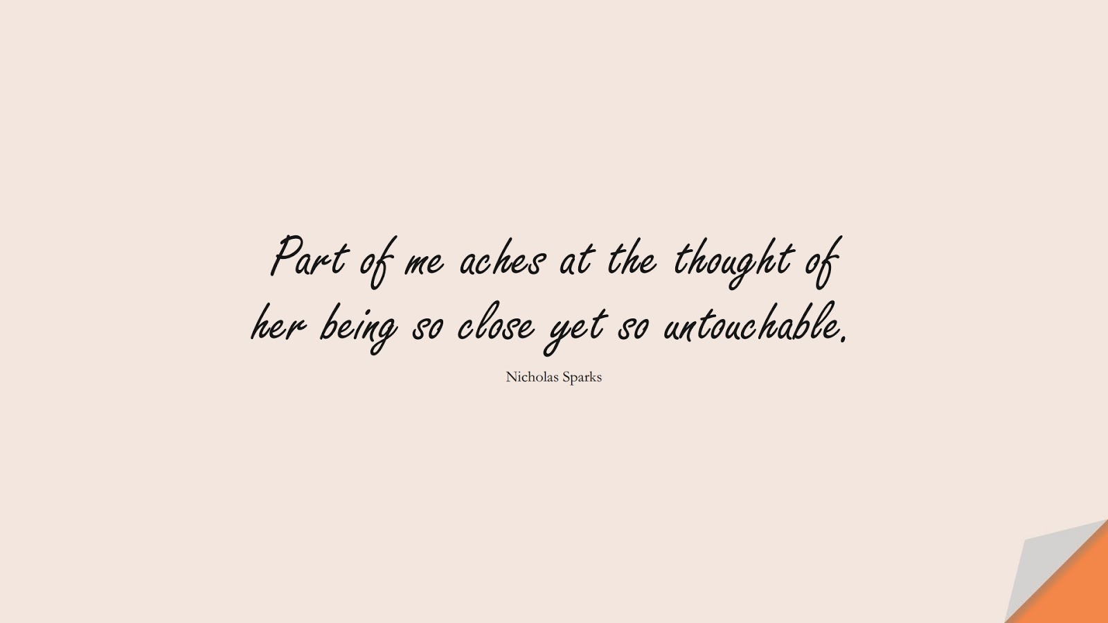 Part of me aches at the thought of her being so close yet so untouchable. (Nicholas Sparks);  #SadLoveQuotes