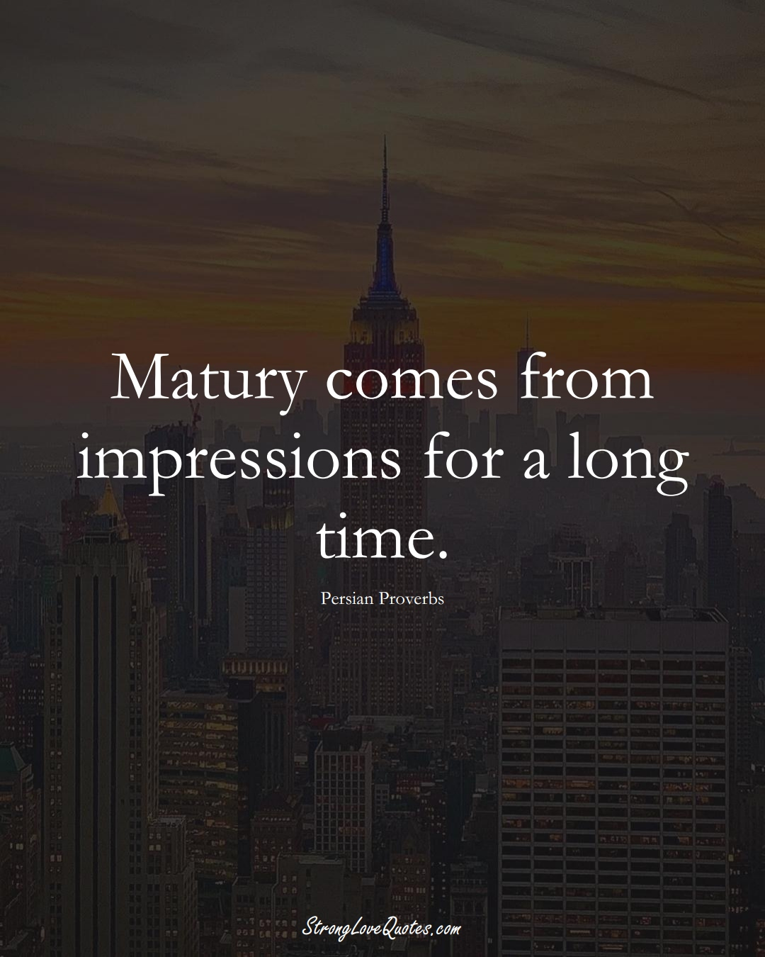 Matury comes from impressions for a long time. (Persian Sayings);  #aVarietyofCulturesSayings