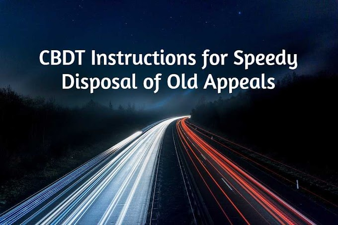 CBDT Instructions for Speedy Disposal of Old Appeals