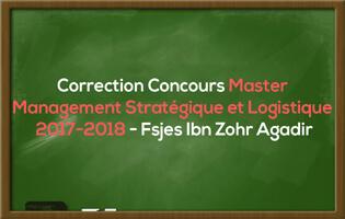 Correction du Concours Master Management Stratégique et Logistique 2017-2018 - Fsjes Ibn Zohr Agadir