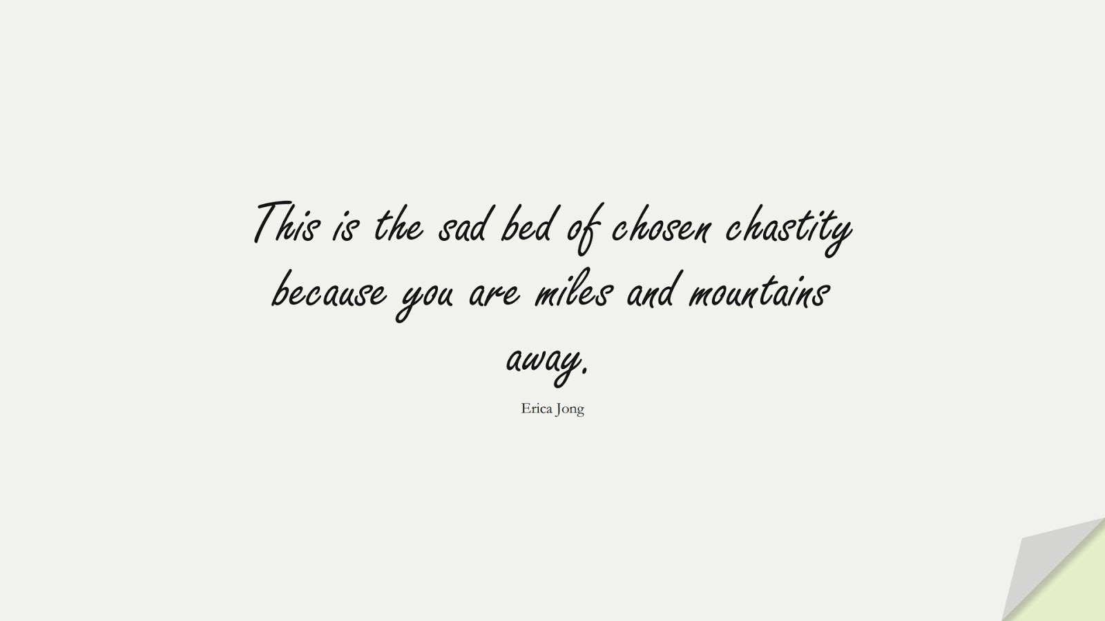 This is the sad bed of chosen chastity because you are miles and mountains away. (Erica Jong);  #LoveQuotes