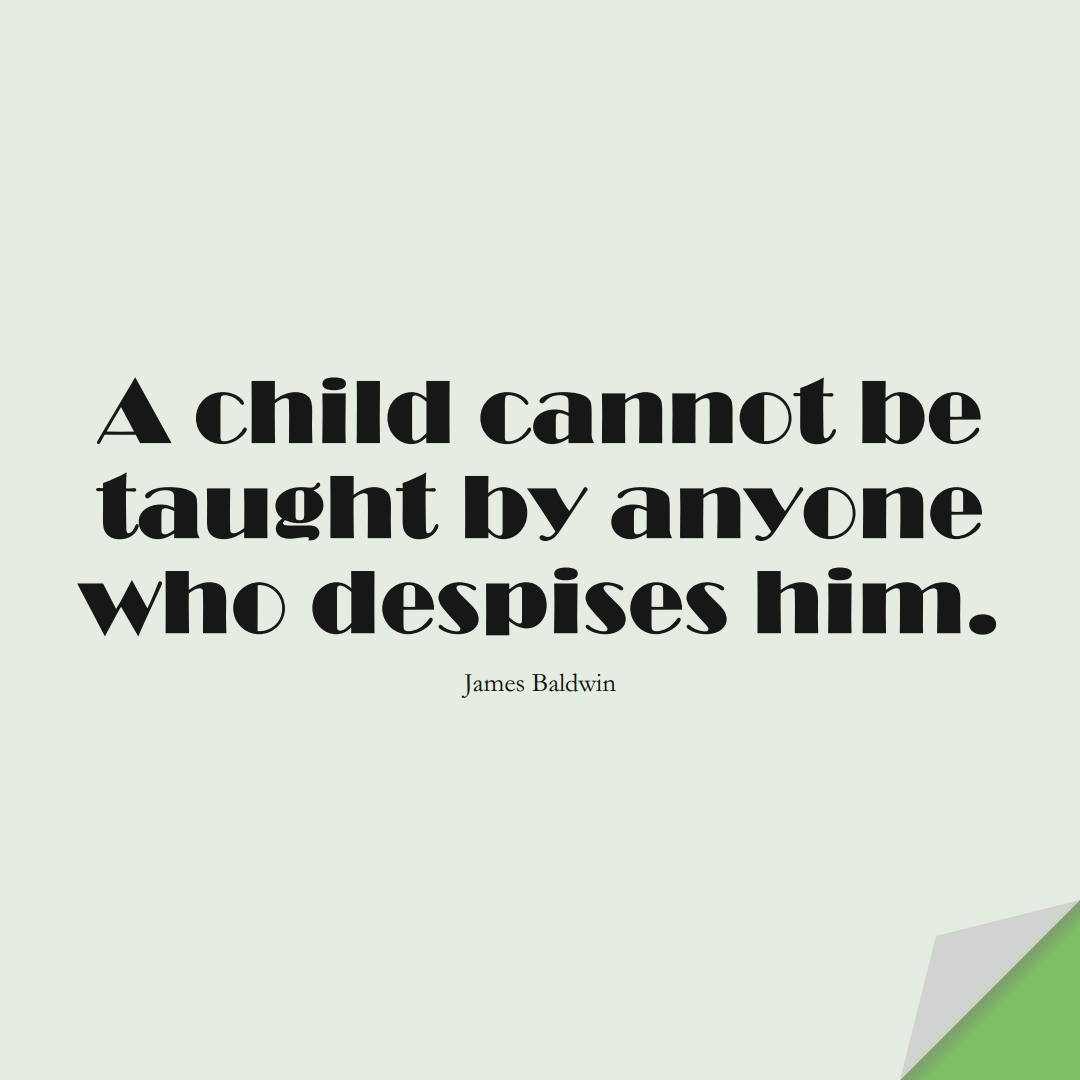 A child cannot be taught by anyone who despises him. (James Baldwin);  #EducationQuotes
