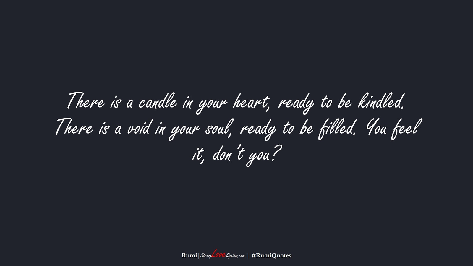 There is a candle in your heart, ready to be kindled. There is a void in your soul, ready to be filled. You feel it, don't you? (Rumi);  #RumiQuotes