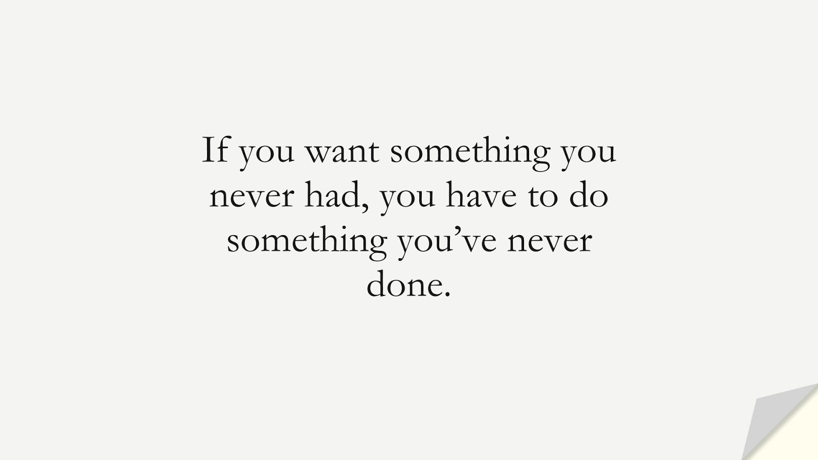 If you want something you never had, you have to do something you've never done.FALSE