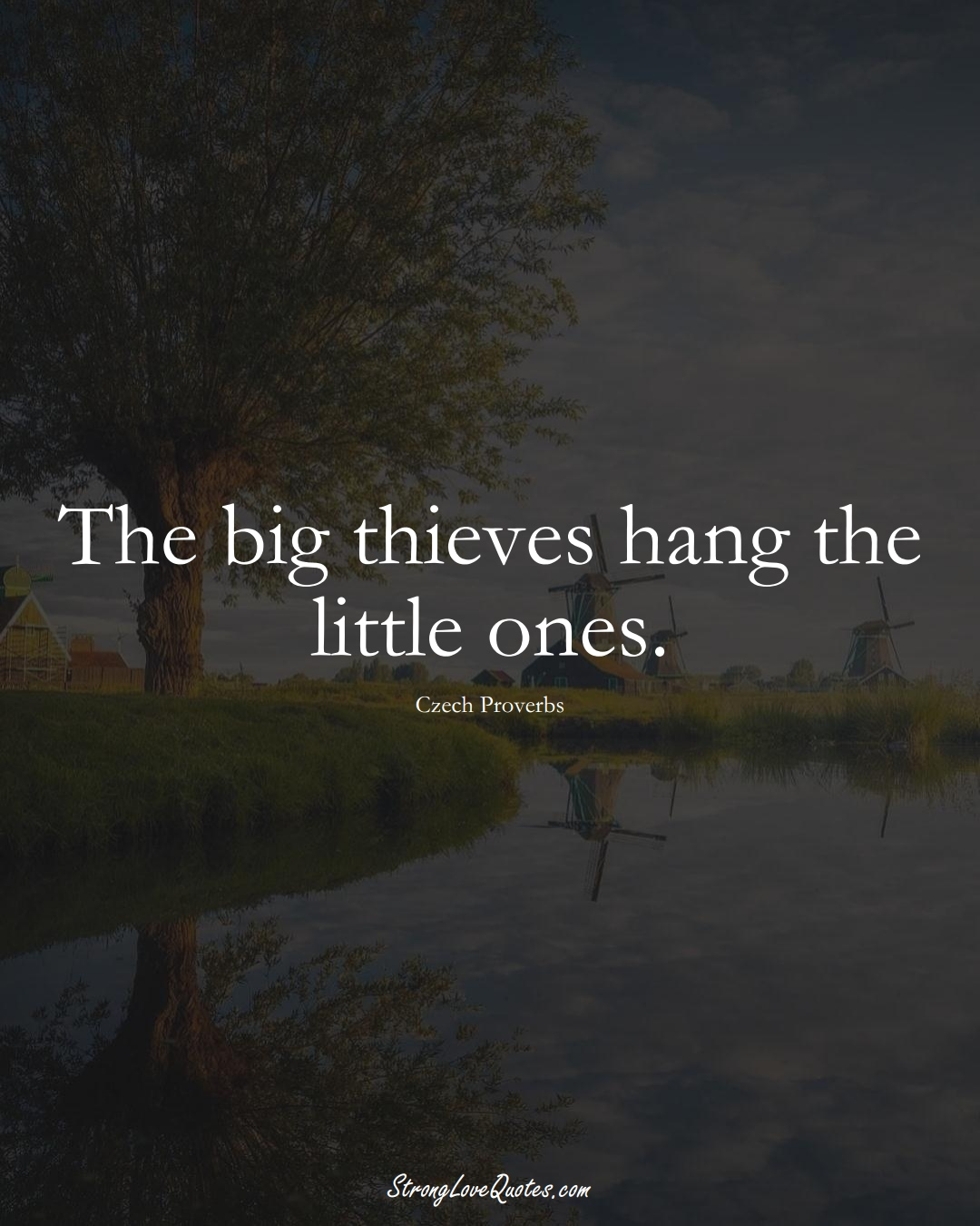 The big thieves hang the little ones. (Czech Sayings);  #EuropeanSayings