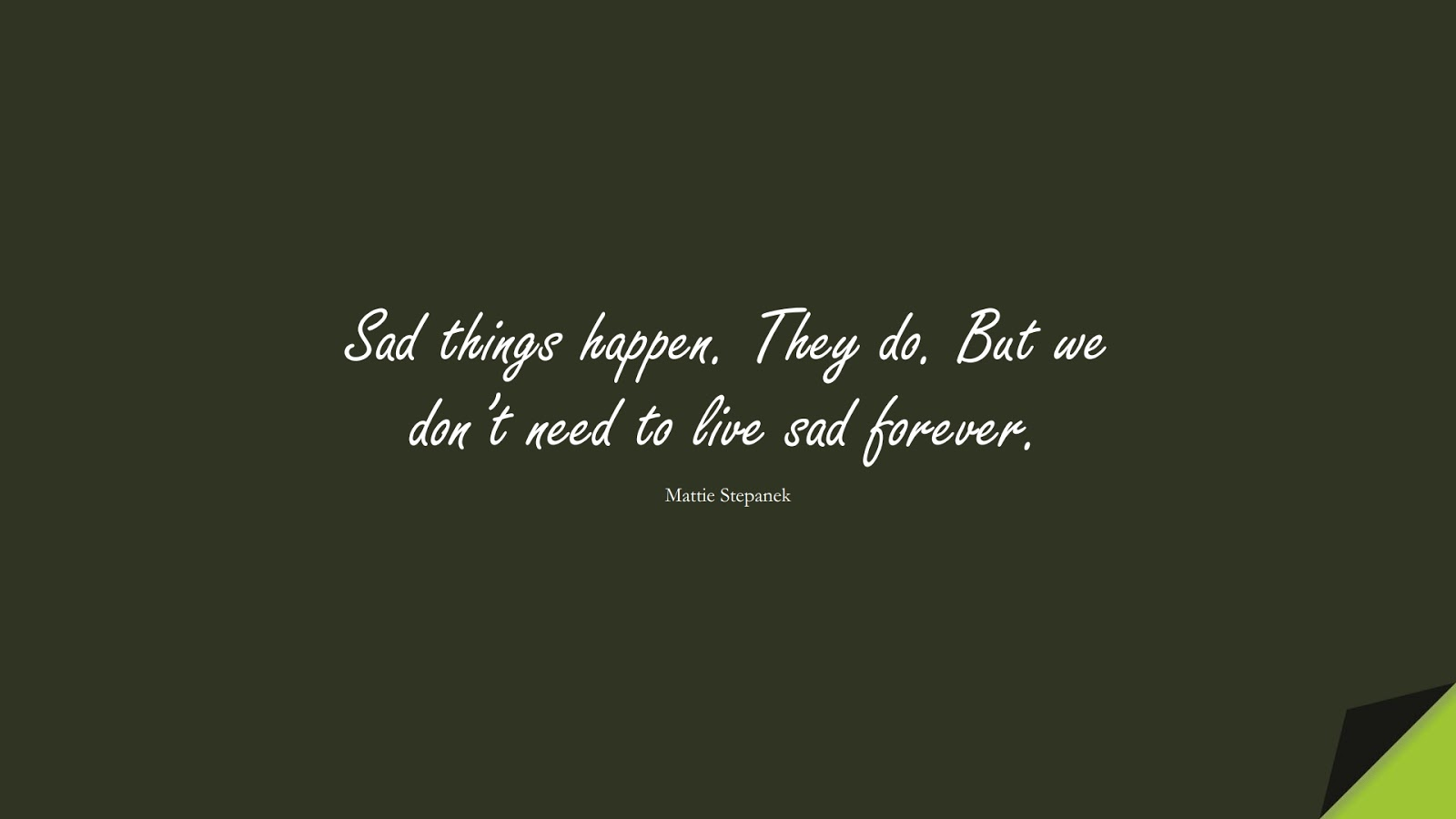 Sad things happen. They do. But we don't need to live sad forever. (Mattie Stepanek);  #SadLoveQuotes