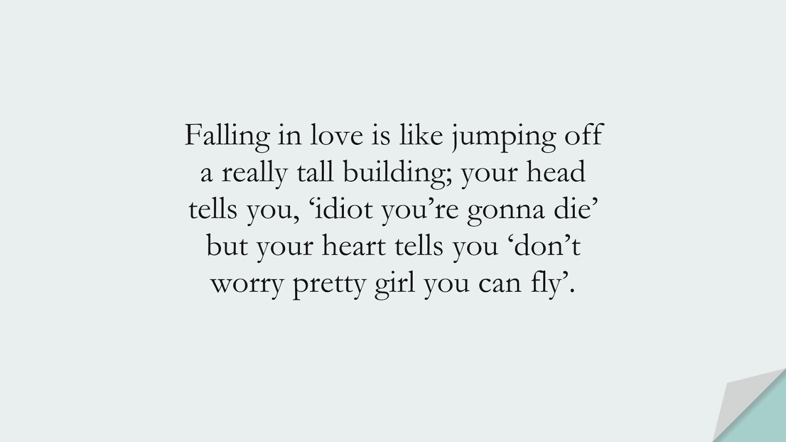 Falling in love is like jumping off a really tall building; your head tells you, 'idiot you're gonna die' but your heart tells you 'don't worry pretty girl you can fly'.FALSE
