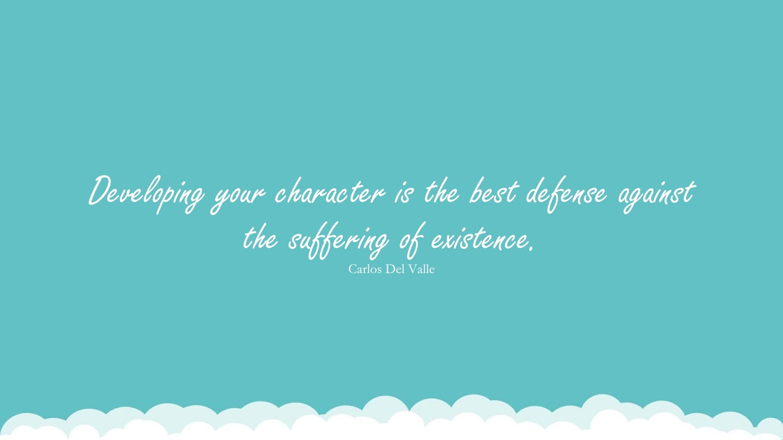 Developing your character is the best defense against the suffering of existence. (Carlos Del Valle);  #CharacterQuotes