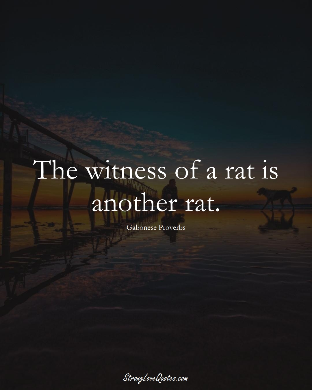 The witness of a rat is another rat. (Gabonese Sayings);  #AfricanSayings