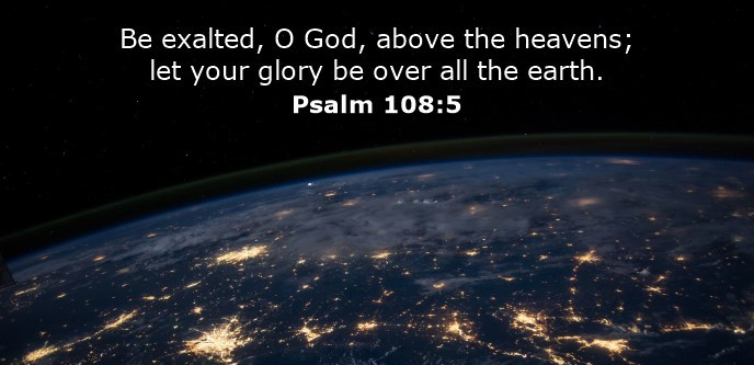Be exalted, O God, above the heavens; let your glory be over all the earth.