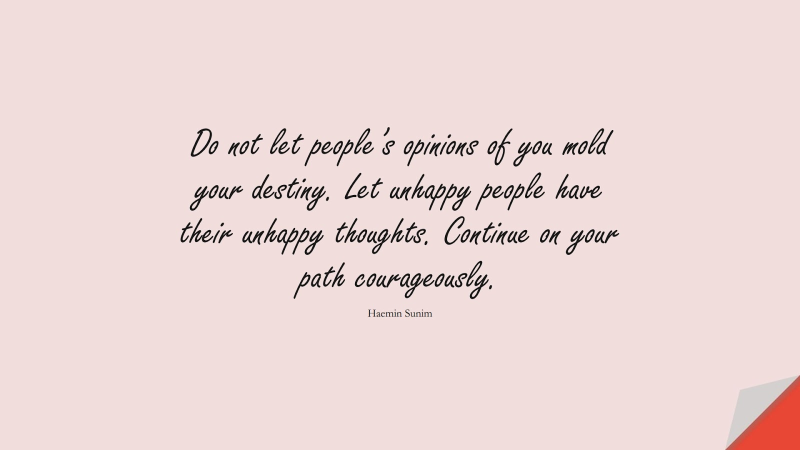 Do not let people's opinions of you mold your destiny. Let unhappy people have their unhappy thoughts. Continue on your path courageously. (Haemin Sunim);  #BeYourselfQuotes