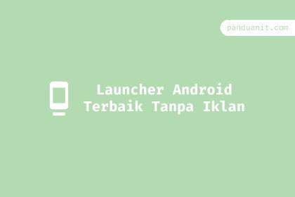 6 Launcher Android Terbaik Tanpa Iklan