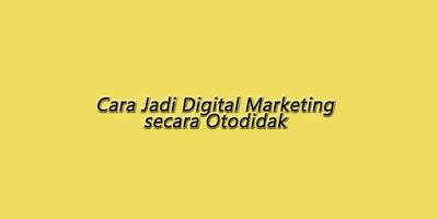 Cara Menjadi Pakar Digital Marketing secara Otodidak
