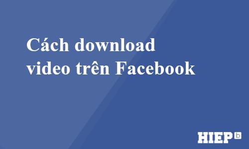 Hướng dẫn cách download video từ Facebook. Cách tải video trên Facebook nhanh chóng nhất.