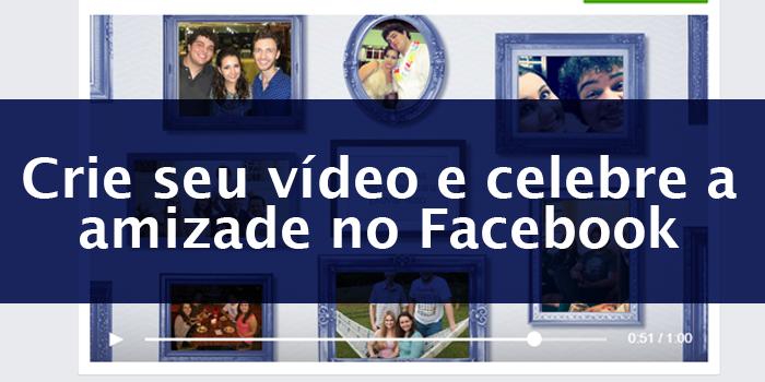 Crie seu vídeo e celebre a amizade no Facebook