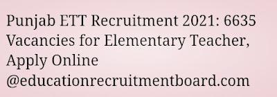 Punjab ETT Recruitment 2021: 6635 Vacancies for Elementary Teacher, Apply Online @educationrecruitmentboard.com
