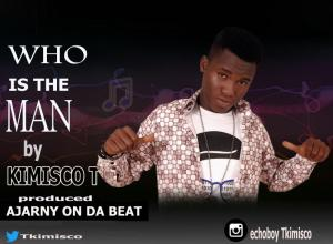 [Music]: Kimisco T – Who Is The Man || @tkimisco