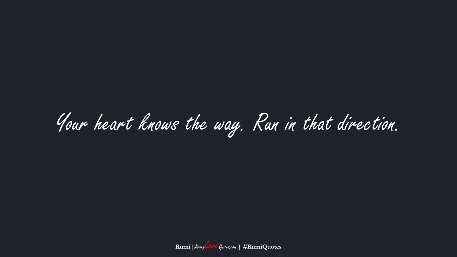 Your heart knows the way. Run in that direction. (Rumi);  #RumiQuotes