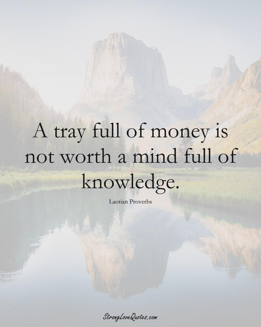A tray full of money is not worth a mind full of knowledge. (Laotian Sayings);  #aVarietyofCulturesSayings