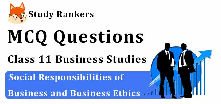 MCQ Questions for Class 11 Business Studies: Ch 6 Social Responsibilities of Business and Business Ethics
