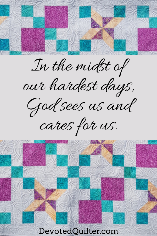 In the midst of our hardest days, God sees us and cares for us | DevotedQuilter.com
