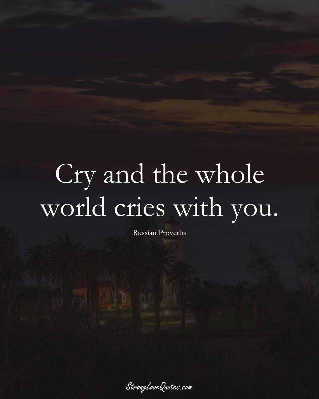 Cry and the whole world cries with you. (Russian Sayings);  #AsianSayings