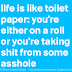 Life is like toilet paper, you're either on a roll or you're taking shit from some asshole.