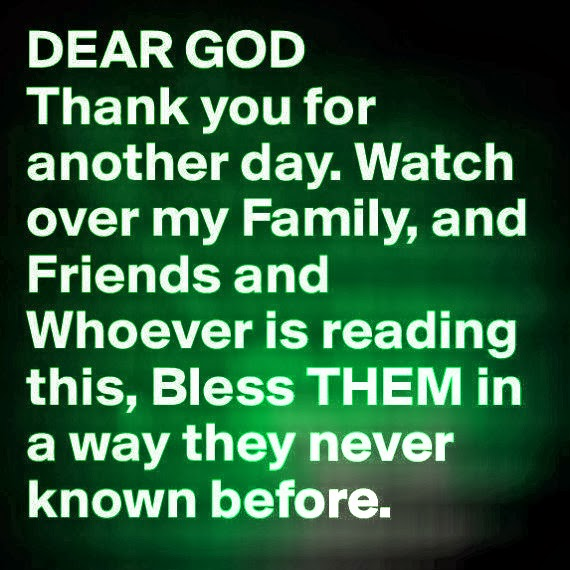Beautiful Prayer: Dear God thank you for another day. Watch over my family, and friends and ...