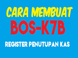 Cara Membuat Register Penutupan Kas Formulir KAS BOS-K7B