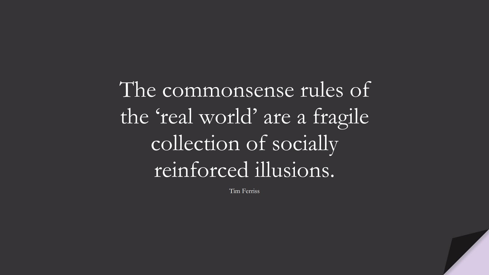 The commonsense rules of the 'real world' are a fragile collection of socially reinforced illusions. (Tim Ferriss);  #TimFerrissQuotes