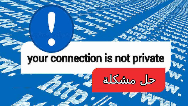 حل مشكلة Your connection is not private مع الشرح بخطوات بسيطة