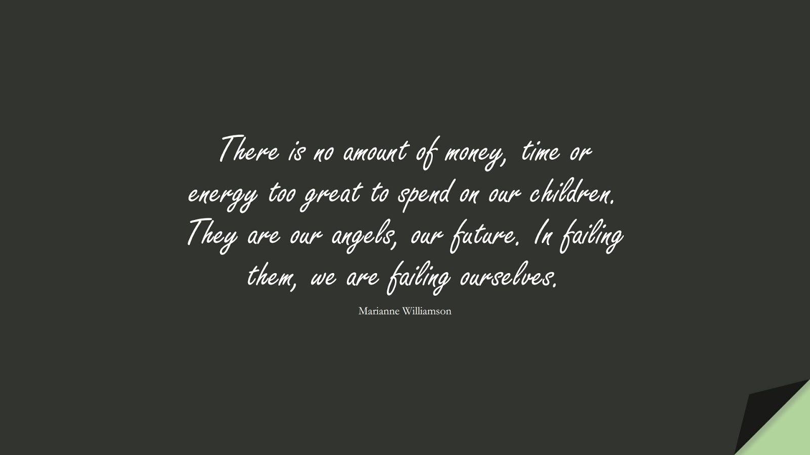 There is no amount of money, time or energy too great to spend on our children. They are our angels, our future. In failing them, we are failing ourselves. (Marianne Williamson);  #MoneyQuotes