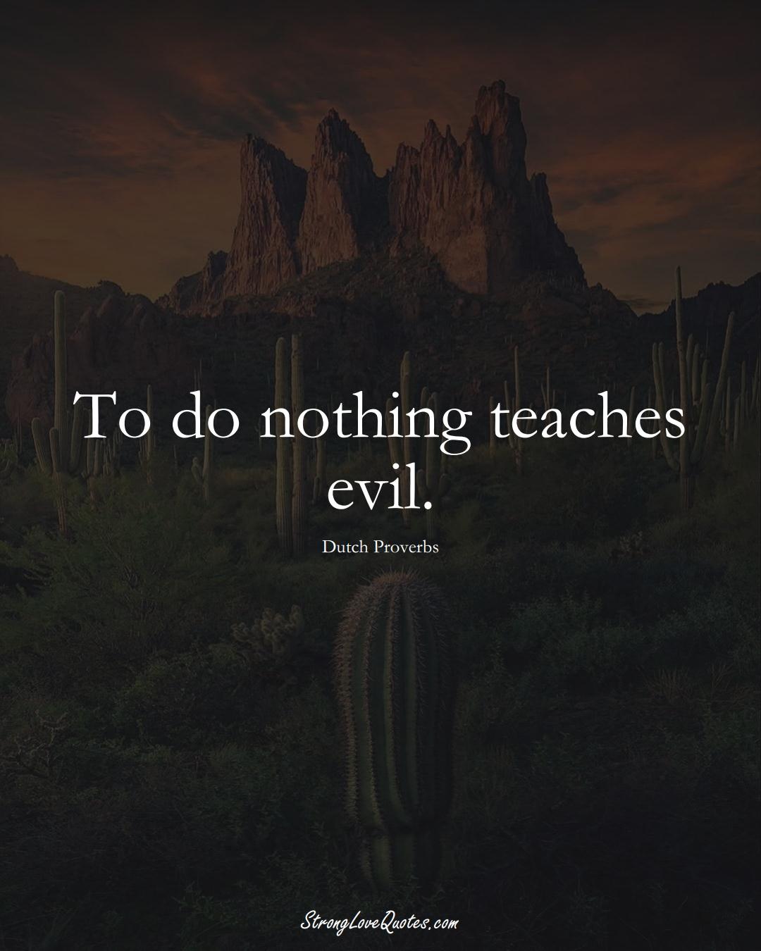To do nothing teaches evil. (Dutch Sayings);  #EuropeanSayings