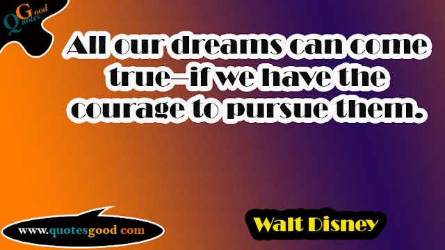 start your day quotes - All our dreams can come true--if we have the courage to pursue them.
