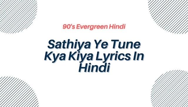 Sathiya Ye Tune Kya Kiya Lyrics In Hindi - 90's Evergreen Hindi