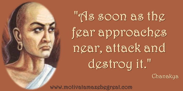 "32 Chanakya Inspirational Quotes On Life: ""As soon as the fear approaches near, attack and destroy it."" Quote about attacking your fears, master your fears, success and wisdom."