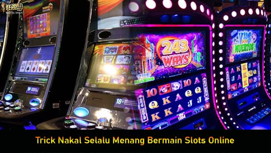 Trick Nakal Selalu Menang Bermain Slots Online