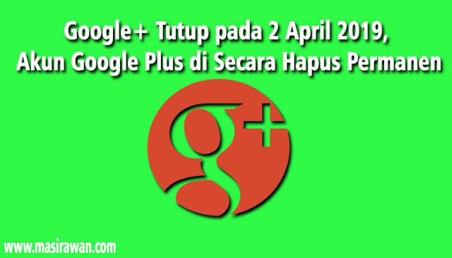 Google+ Tutup pada 2 April 2019, Akun Google Plus di Secara Hapus Permanen