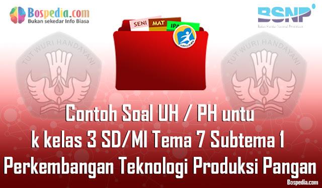 Contoh Soal UH / PH untuk kelas 3 SD/MI Tema 7 Subtema 1 Perkembangan Teknologi Produksi Pangan