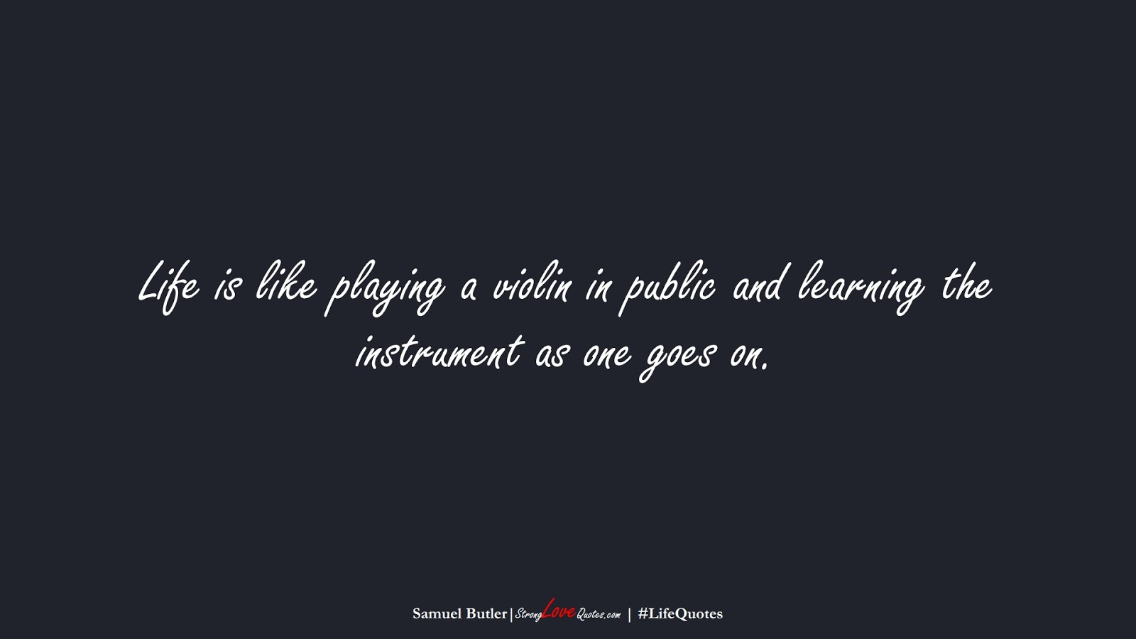 Life is like playing a violin in public and learning the instrument as one goes on. (Samuel Butler);  #LifeQuotes