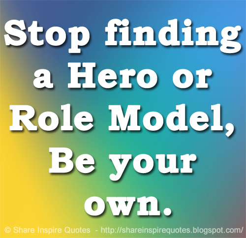 Role Model Quotes | Stop Finding A Hero Or Role Model Be Your Own Share Inspire