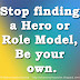Stop finding a Hero or Role Model, Be your own.