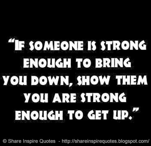 Inspirational Quotes On Life: If Someone Is Strong Enough To Bring You Down, Show Them