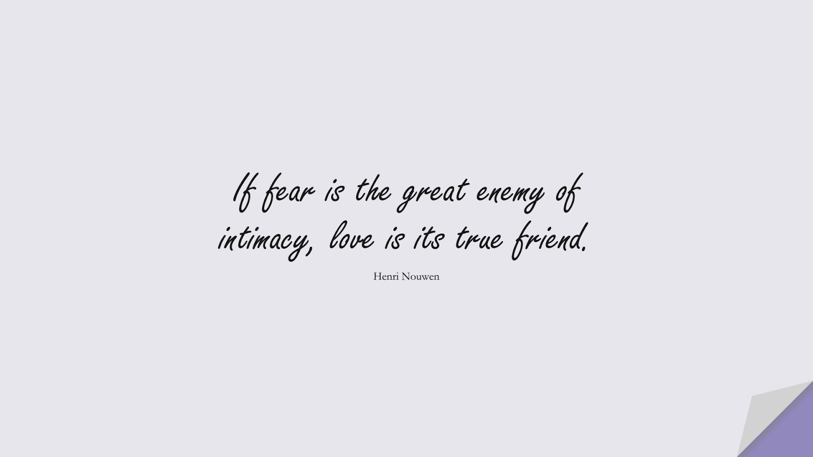 If fear is the great enemy of intimacy, love is its true friend. (Henri Nouwen);  #FearQuotes