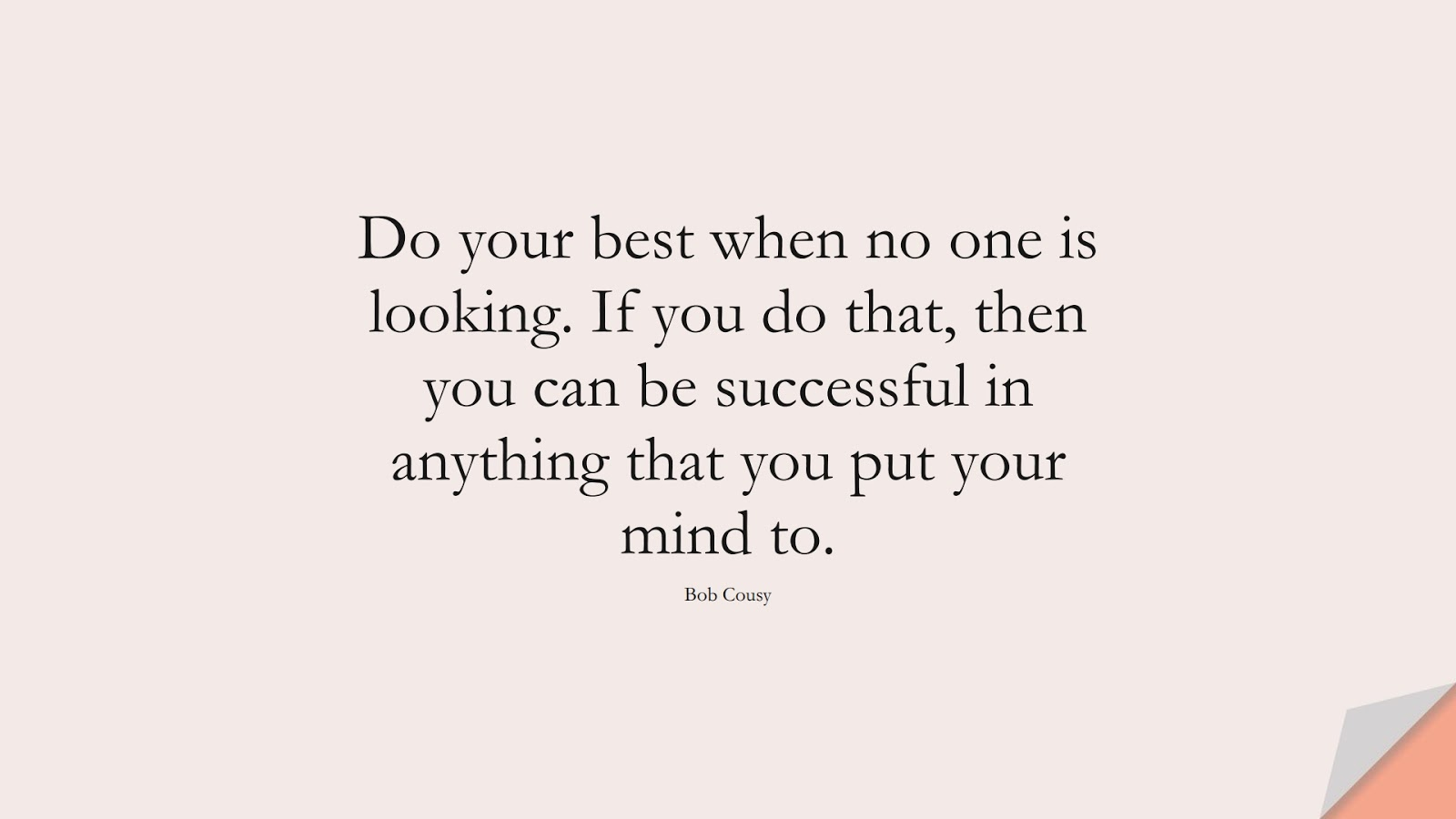 Do your best when no one is looking. If you do that, then you can be successful in anything that you put your mind to. (Bob Cousy);  #SuccessQuotes
