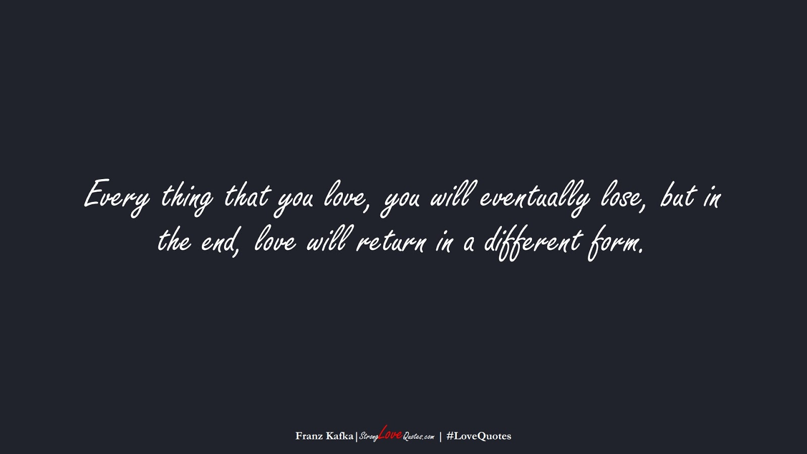 Every thing that you love, you will eventually lose, but in the end, love will return in a different form. (Franz Kafka);  #LoveQuotes