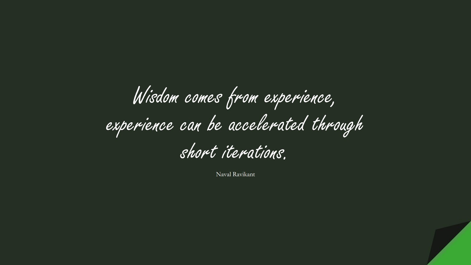 Wisdom comes from experience, experience can be accelerated through short iterations. (Naval Ravikant);  #WordsofWisdom