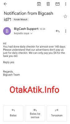 """Pada hari itu juga (09 Oktober 2019) saya dikirimi sebuah email dari BigCash Support yang menyatakan """"Kamu telah melakukan check in harian lebih dari 140 hari. Tolong dimengerti bahwa pihak pengiklan tidak membayar kami hanya untuk melakukan itu. Jadi, kami hanya bisa membayar kamu $4 untuk tugas yang sudah kamu kerjakan."""" Begitulah penjelasan sederhana yang bisa saya translasikan dari email ini."""