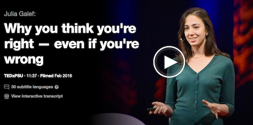 http://www.ted.com/talks/julia_galef_why_you_think_you_re_right_even_if_you_re_wrong?utm_source=tedcomshare&utm_medium=referral&utm_campaign=tedspread
