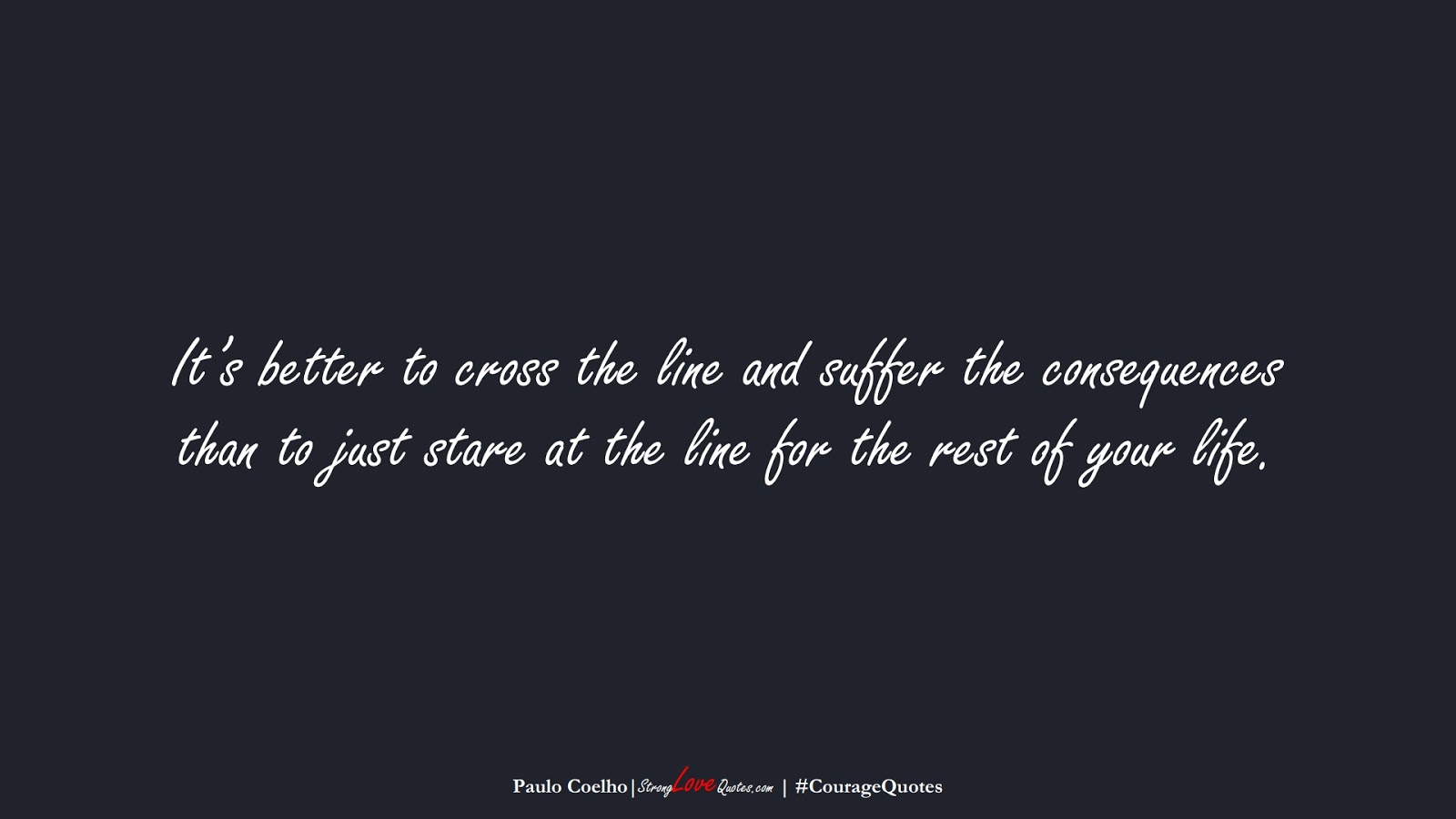 It's better to cross the line and suffer the consequences than to just stare at the line for the rest of your life. (Paulo Coelho);  #CourageQuotes